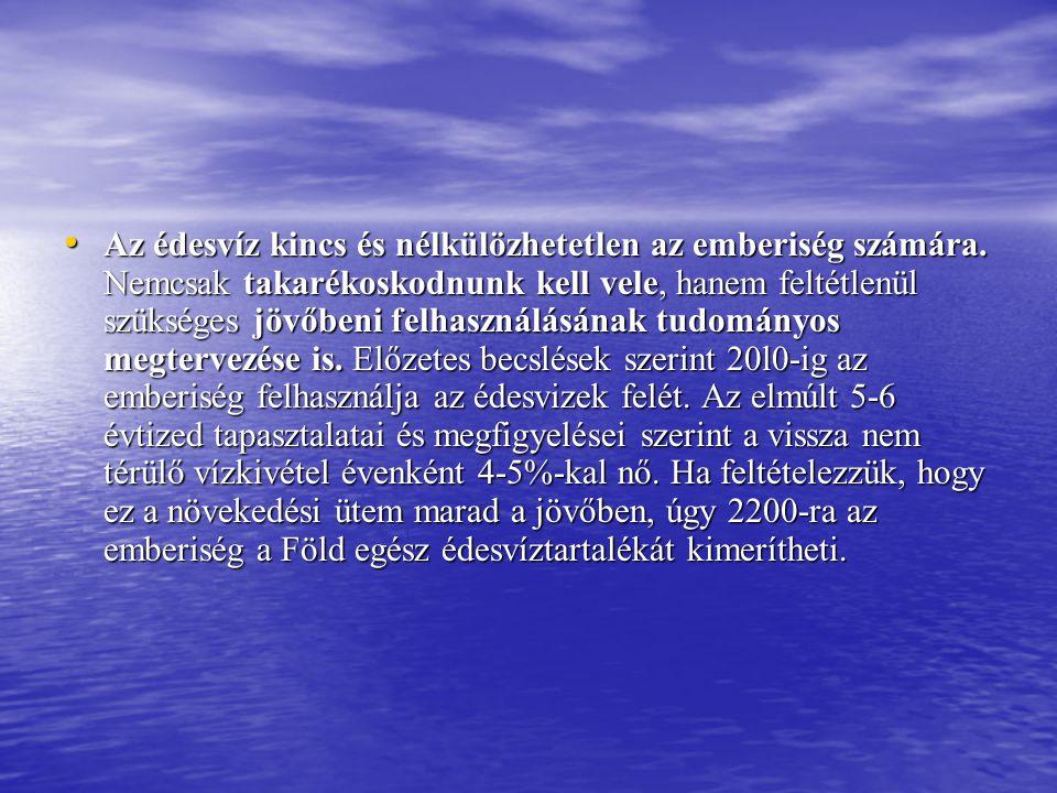 • Az édesvíz kincs és nélkülözhetetlen az emberiség számára. Nemcsak takarékoskodnunk kell vele, hanem feltétlenül szükséges jövőbeni felhasználásának