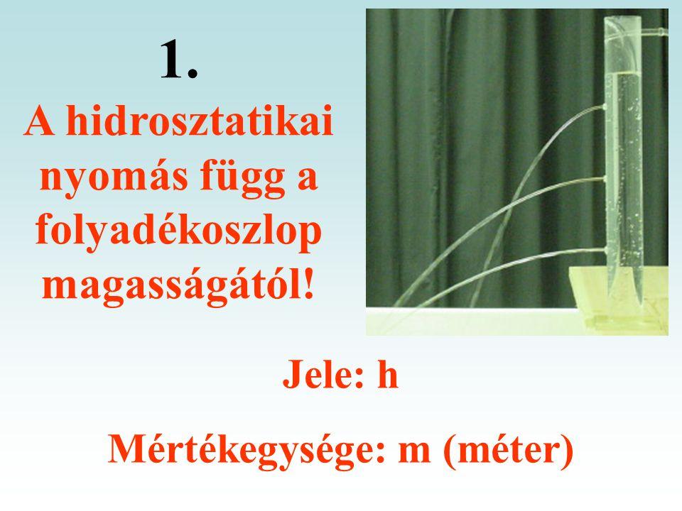1. A hidrosztatikai nyomás függ a folyadékoszlop magasságától! Jele: h Mértékegysége: m (méter)