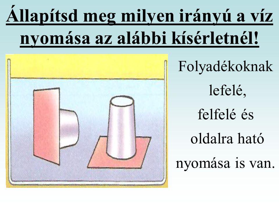 Állapítsd meg milyen irányú a víz nyomása az alábbi kísérletnél! Folyadékoknak lefelé, felfelé és oldalra ható nyomása is van.