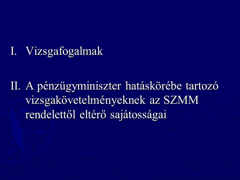 I.Vizsgafogalmak II.A pénzügyminiszter hatáskörébe tartozó vizsgakövetelményeknek az SZMM rendelettől eltérő sajátosságai