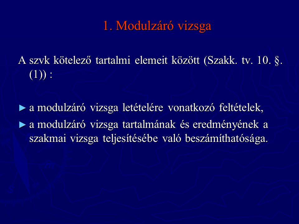1. Modulzáró vizsga A szvk kötelező tartalmi elemeit között (Szakk. tv. 10. §. (1)) : ► a modulzáró vizsga letételére vonatkozó feltételek, ► a modulz