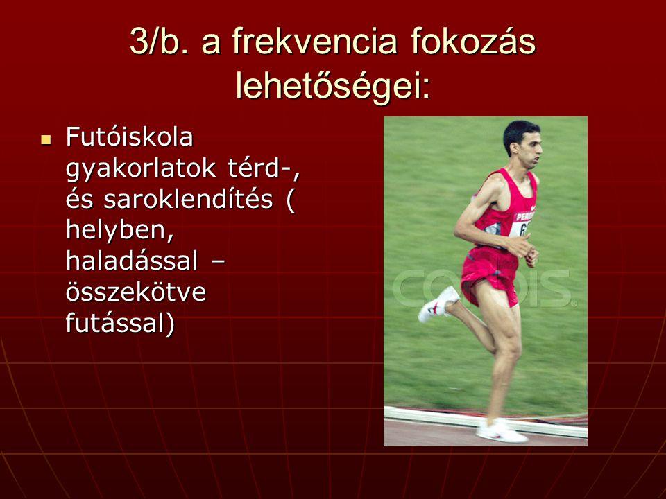 3/b. a frekvencia fokozás lehetőségei:  Futóiskola gyakorlatok térd-, és saroklendítés ( helyben, haladással – összekötve futással)