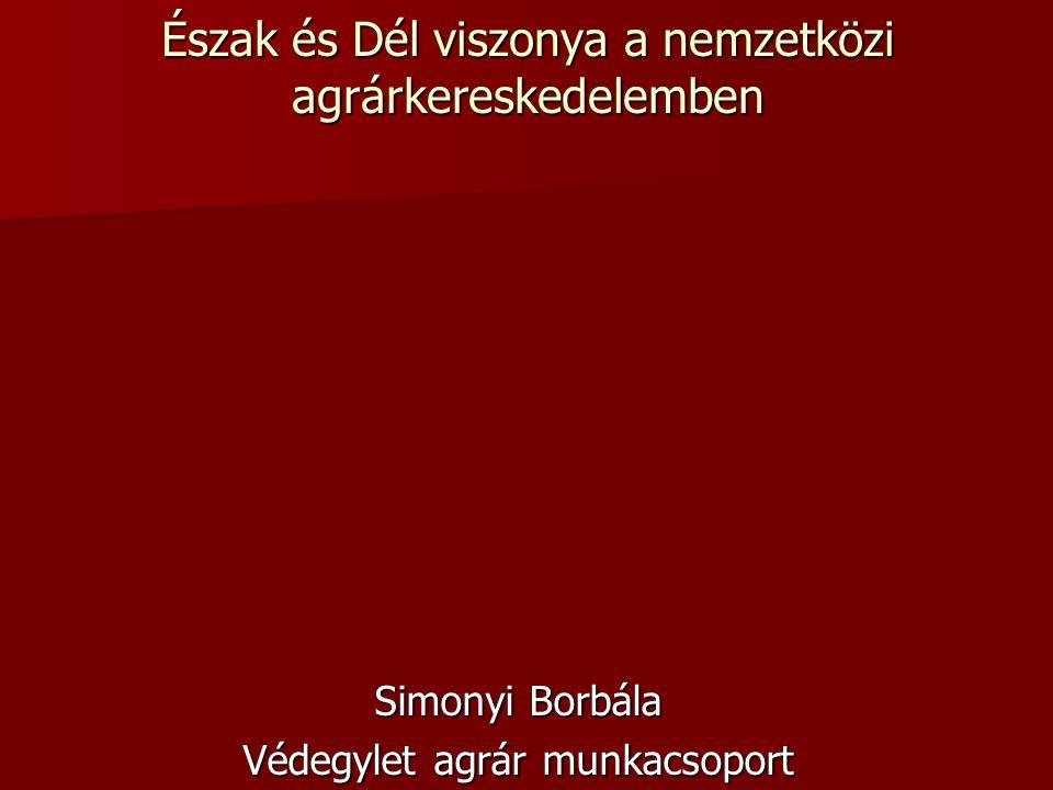 Észak és Dél viszonya a nemzetközi agrárkereskedelemben Simonyi Borbála Védegylet agrár munkacsoport