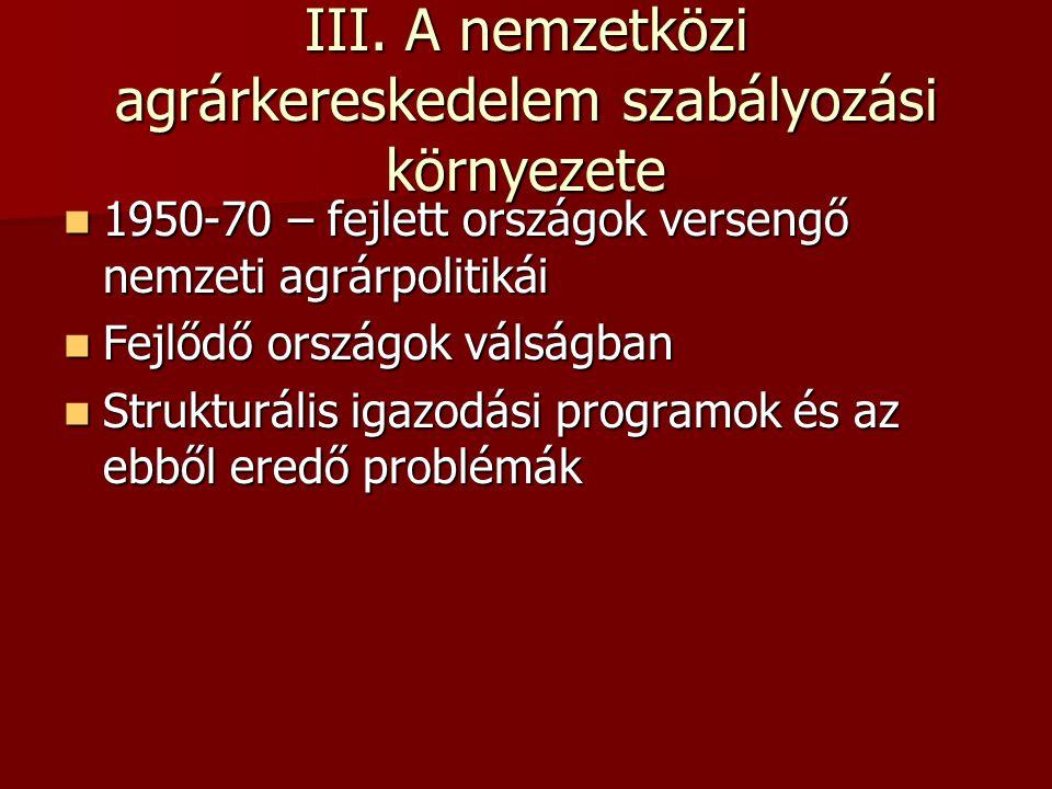 III. A nemzetközi agrárkereskedelem szabályozási környezete  1950-70 – fejlett országok versengő nemzeti agrárpolitikái  Fejlődő országok válságban