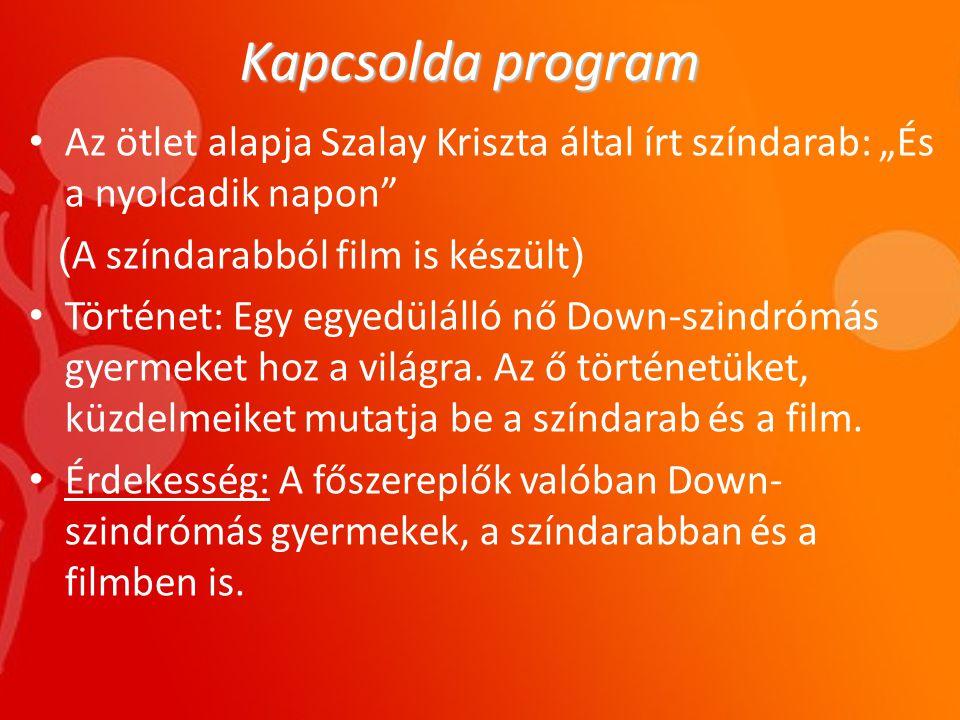 """Kapcsolda program • Az ötlet alapja Szalay Kriszta által írt színdarab: """"És a nyolcadik napon ( A színdarabból film is készült ) • Történet: Egy egyedülálló nő Down-szindrómás gyermeket hoz a világra."""