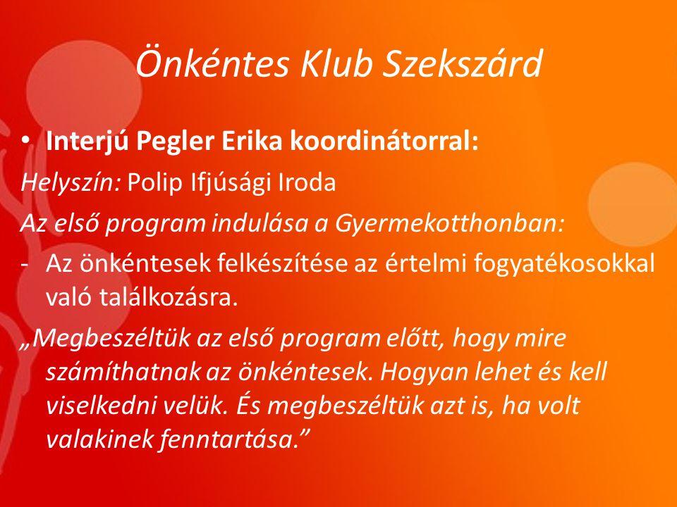 Önkéntes Klub Szekszárd • Interjú Pegler Erika koordinátorral: Helyszín: Polip Ifjúsági Iroda Az első program indulása a Gyermekotthonban: -Az önkéntesek felkészítése az értelmi fogyatékosokkal való találkozásra.