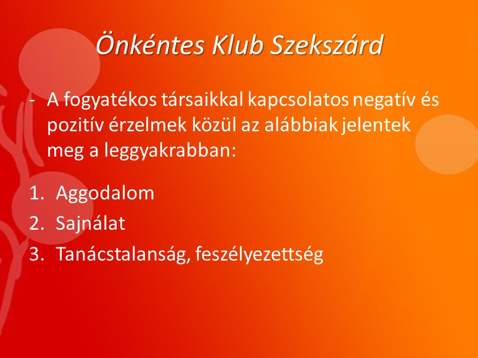 Önkéntes Klub Szekszárd -A fogyatékos társaikkal kapcsolatos negatív és pozitív érzelmek közül az alábbiak jelentek meg a leggyakrabban: 1.Aggodalom 2.Sajnálat 3.Tanácstalanság, feszélyezettség