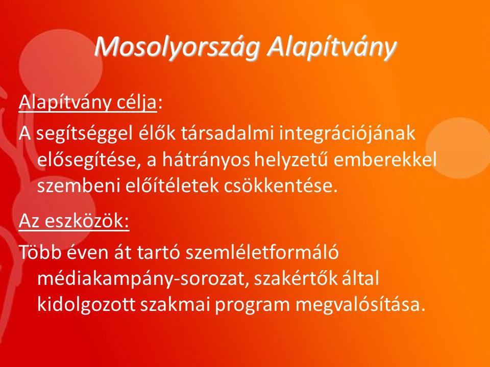 Mosolyország Alapítvány Alapítvány célja: A segítséggel élők társadalmi integrációjának elősegítése, a hátrányos helyzetű emberekkel szembeni előítéletek csökkentése.