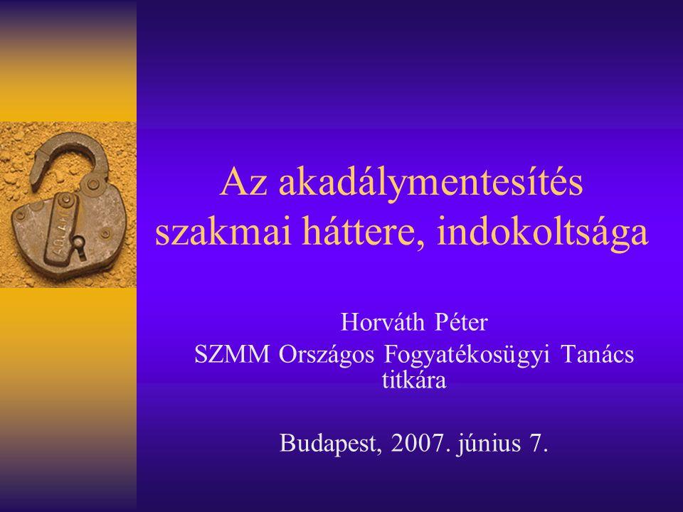 Az akadálymentesítés szakmai háttere, indokoltsága Horváth Péter SZMM Országos Fogyatékosügyi Tanács titkára Budapest, 2007.