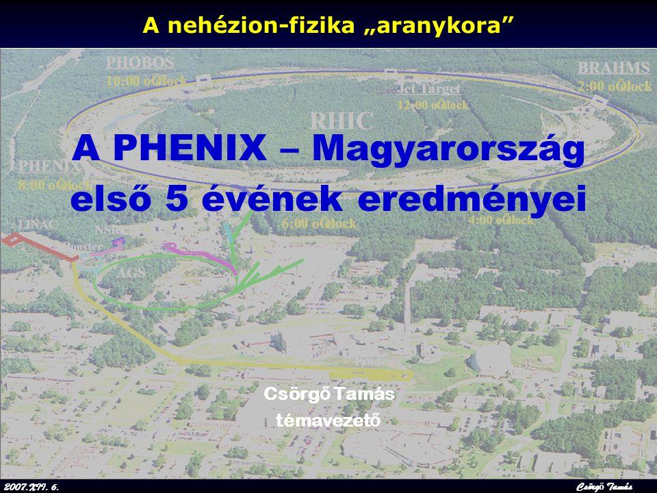"""2007.XII. 6.Csörg ő Tamás A nehézion-fizika """"aranykora"""" A PHENIX – Magyarország első 5 évének eredményei Csörg ő Tamás témavezet ő"""
