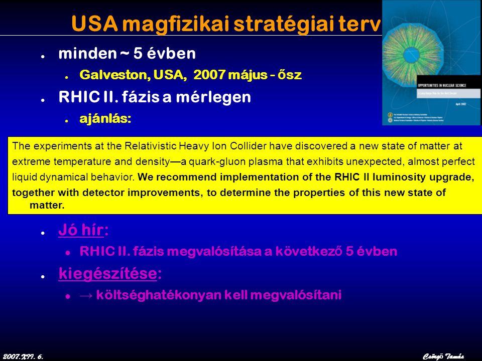 2007.XII. 6.Csörg ő Tamás USA magfizikai stratégiai terv ● minden ~ 5 évben ● Galveston, USA, 2007 május - ő sz ● RHIC II. fázis a mérlegen ● ajánlás: