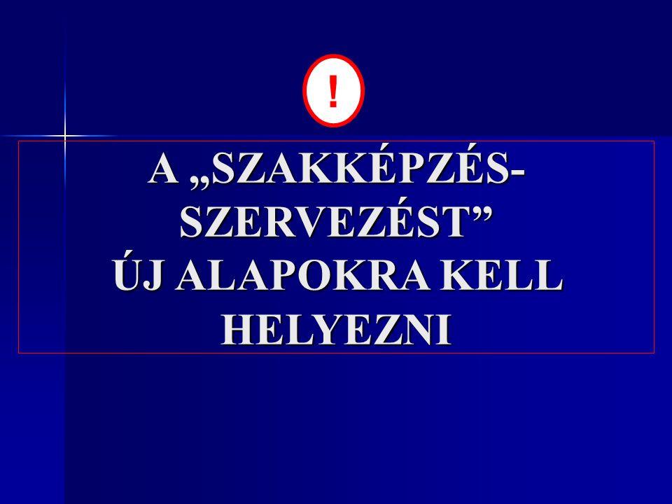 """A """"SZAKKÉPZÉS- SZERVEZÉST"""" ÚJ ALAPOKRA KELL HELYEZNI !"""