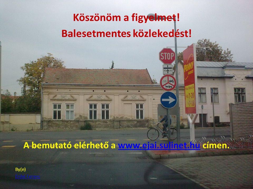 Köszönöm a figyelmet! Balesetmentes közlekedést! A bemutató elérhető a www.ejai.sulinet.hu címen.www.ejai.sulinet.hu By(e) Erdei Ferenc