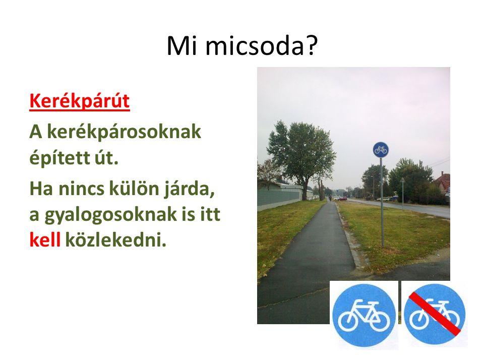 Mi micsoda? Kerékpárút A kerékpárosoknak épített út. Ha nincs külön járda, a gyalogosoknak is itt kell közlekedni.