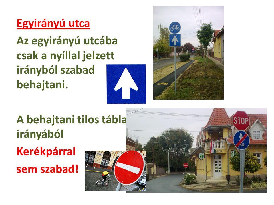 Egyirányú utca Az egyirányú utcába csak a nyíllal jelzett irányból szabad behajtani. A behajtani tilos tábla irányából Kerékpárral sem szabad!