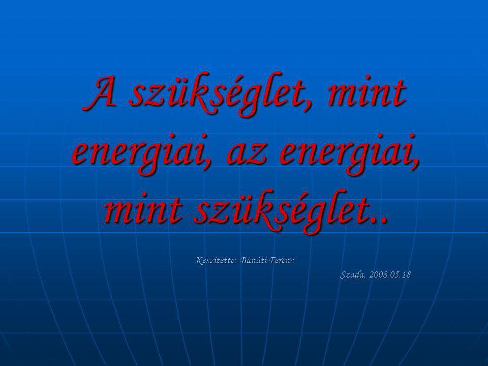 A szükséglet, mint energiai, az energiai, mint szükséglet.. Készítette: Bánáti Ferenc Szada, 2008.05.18