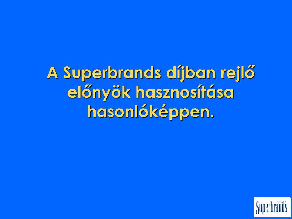 A Superbrands díjban rejlő előnyök hasznosítása hasonlóképpen.