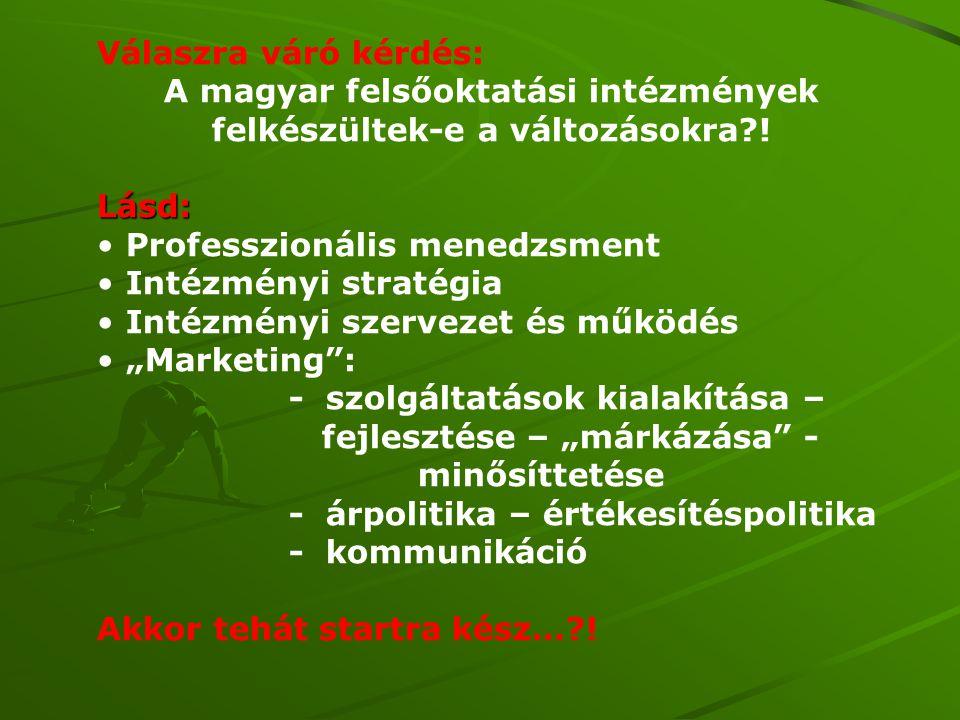 Válaszra váró kérdés: A magyar felsőoktatási intézmények felkészültek-e a változásokra?! Lásd: • Professzionális menedzsment • Intézményi stratégia •