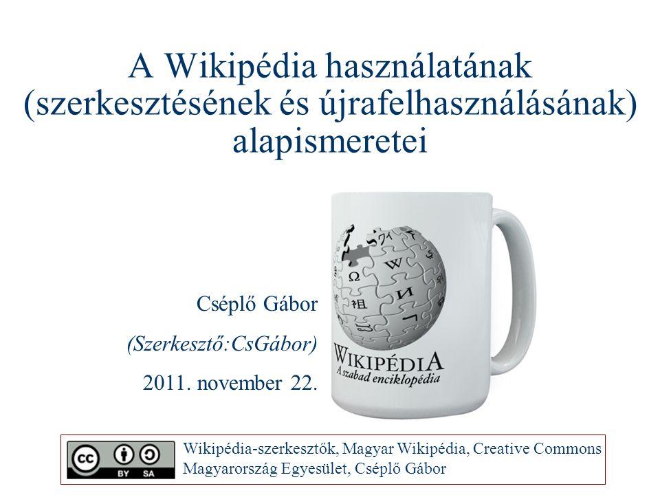 A Wikipédia használatának (szerkesztésének és újrafelhasználásának) alapismeretei Cséplő Gábor (Szerkesztő:CsGábor) 2011. november 22. Wikipédia-szerk