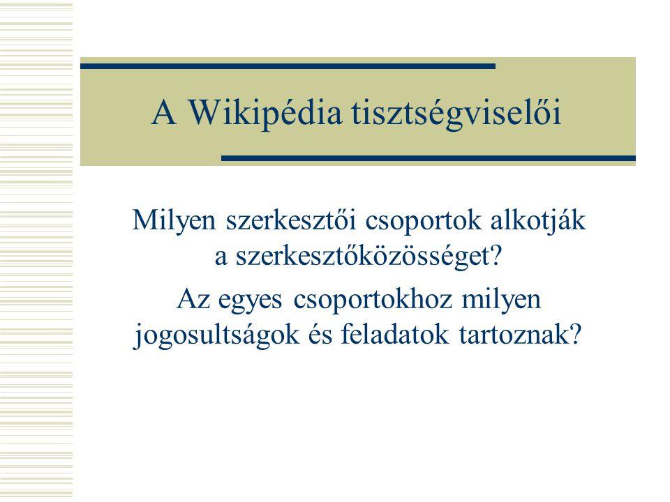 A Wikipédia tisztségviselői Milyen szerkesztői csoportok alkotják a szerkesztőközösséget? Az egyes csoportokhoz milyen jogosultságok és feladatok tart