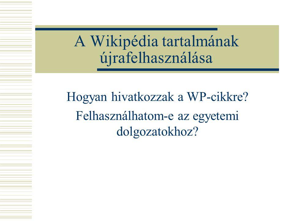 A Wikipédia tartalmának újrafelhasználása Hogyan hivatkozzak a WP-cikkre? Felhasználhatom-e az egyetemi dolgozatokhoz?