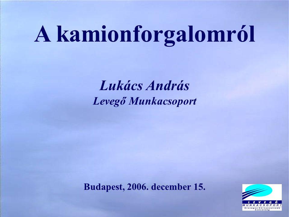 A kamionforgalomról Lukács András Levegő Munkacsoport Budapest, 2006. december 15.