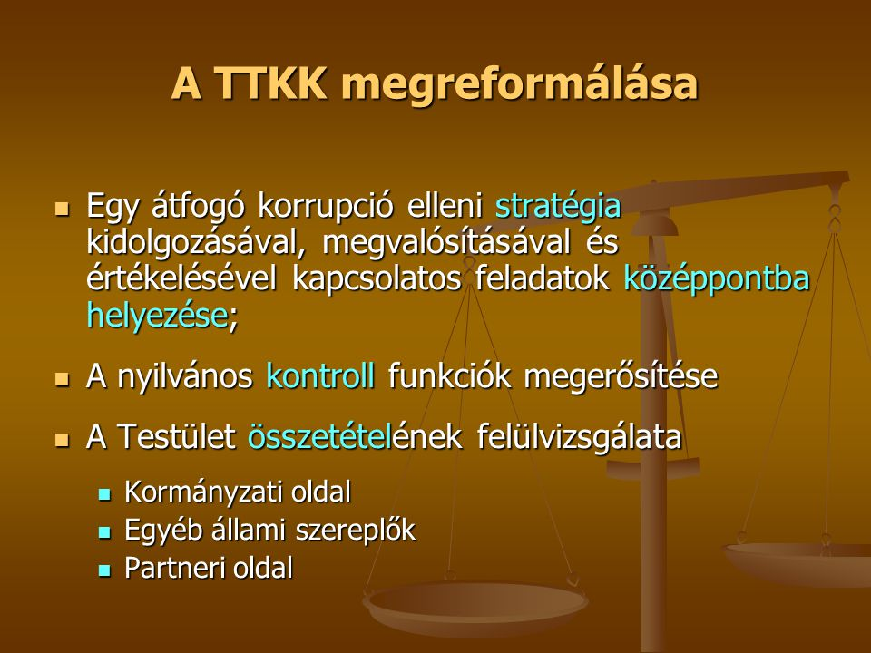 A TTKK megreformálása  Egy átfogó korrupció elleni stratégia kidolgozásával, megvalósításával és értékelésével kapcsolatos feladatok középpontba helyezése;  A nyilvános kontroll funkciók megerősítése  A Testület összetételének felülvizsgálata  Kormányzati oldal  Egyéb állami szereplők  Partneri oldal