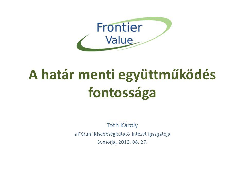 A határ menti együttműködés fontossága Tóth Károly a Fórum Kisebbségkutató Intézet igazgatója Somorja, 2013. 08. 27.