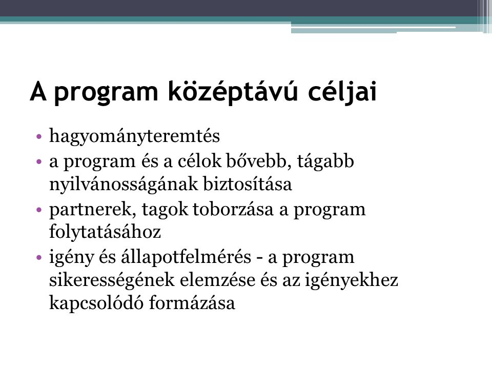 A program középtávú céljai •hagyományteremtés •a program és a célok bővebb, tágabb nyilvánosságának biztosítása •partnerek, tagok toborzása a program folytatásához •igény és állapotfelmérés - a program sikerességének elemzése és az igényekhez kapcsolódó formázása
