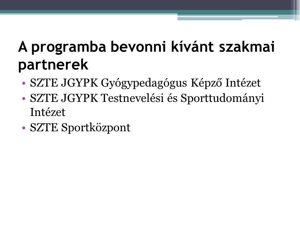 A programba bevonni kívánt szakmai partnerek •SZTE JGYPK Gyógypedagógus Képző Intézet •SZTE JGYPK Testnevelési és Sporttudományi Intézet •SZTE Sportközpont