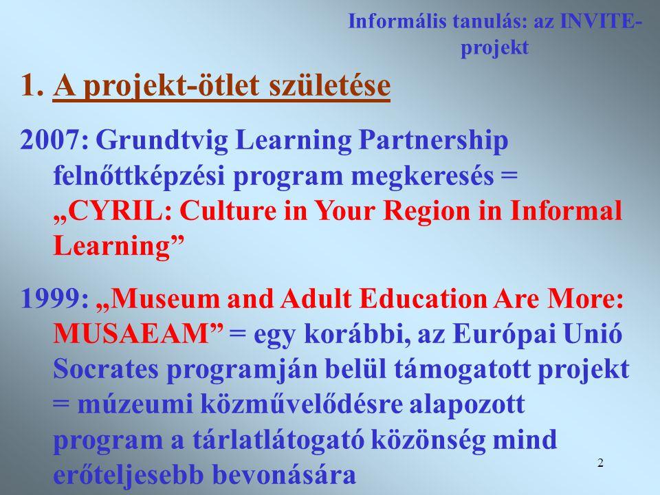 """2 Informális tanulás: az INVITE- projekt 1.A projekt-ötlet születése 2007: Grundtvig Learning Partnership felnőttképzési program megkeresés = """"CYRIL: Culture in Your Region in Informal Learning 1999: """"Museum and Adult Education Are More: MUSAEAM = egy korábbi, az Európai Unió Socrates programján belül támogatott projekt = múzeumi közművelődésre alapozott program a tárlatlátogató közönség mind erőteljesebb bevonására"""