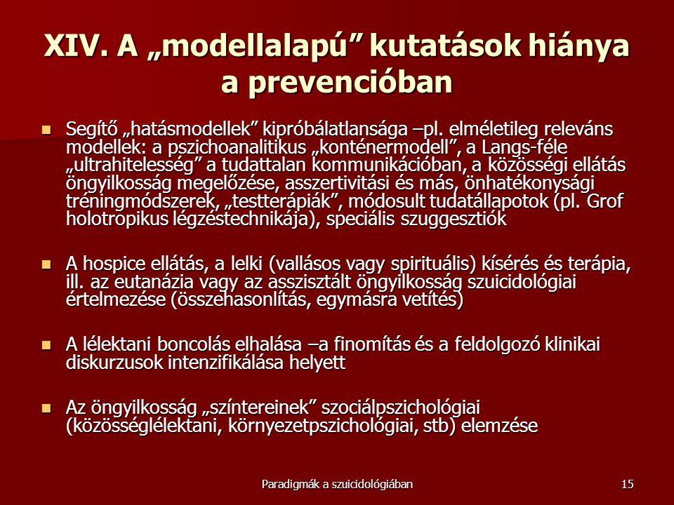 """Paradigmák a szuicidológiában15 XIV. A """"modellalapú"""" kutatások hiánya a prevencióban  Segítő """"hatásmodellek"""" kipróbálatlansága –pl. elméletileg relev"""