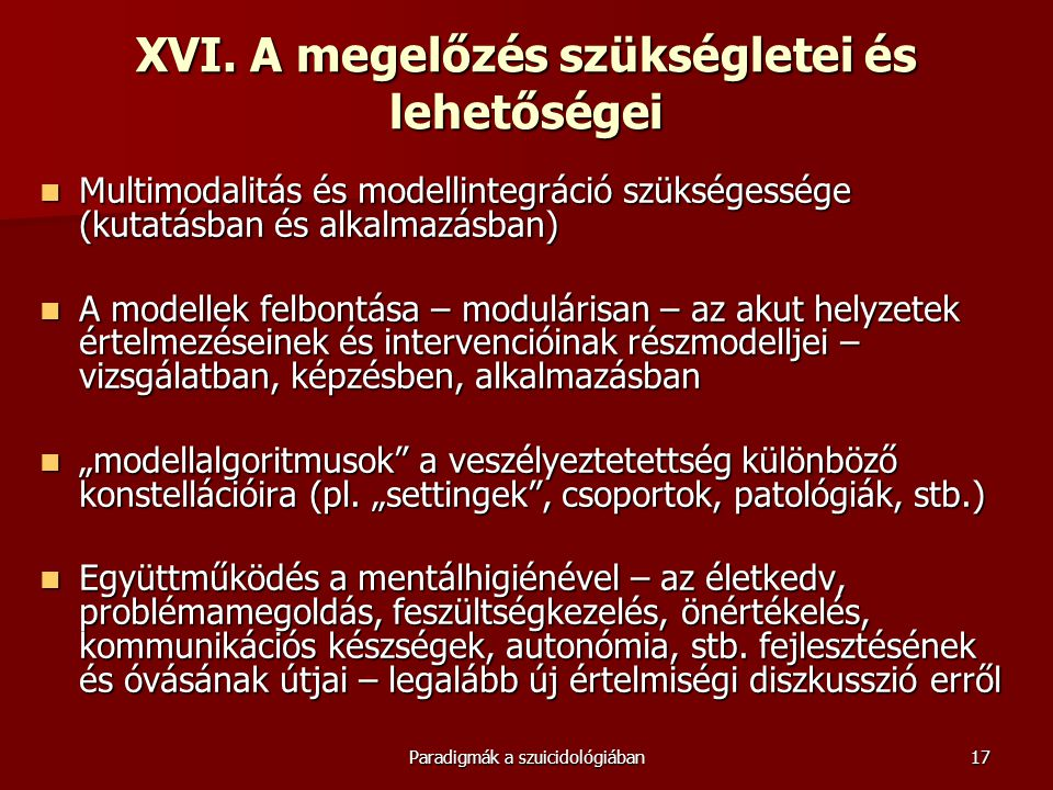 Paradigmák a szuicidológiában17 XVI. A megelőzés szükségletei és lehetőségei  Multimodalitás és modellintegráció szükségessége (kutatásban és alkalma
