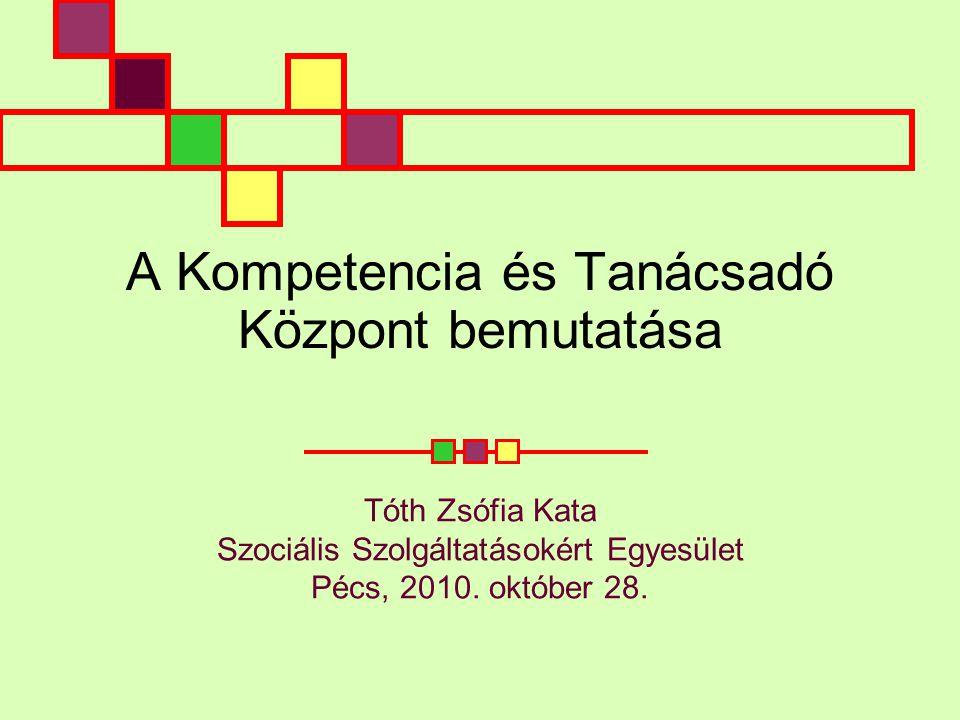 A Kompetencia és Tanácsadó Központ bemutatása Tóth Zsófia Kata Szociális Szolgáltatásokért Egyesület Pécs, 2010.