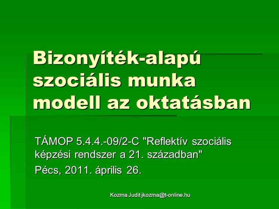 Kozma Judit jkozma@t-online.hu Bizonyíték-alapú szociális munka modell az oktatásban TÁMOP 5.4.4.-09/2-C Reflektív szociális képzési rendszer a 21.