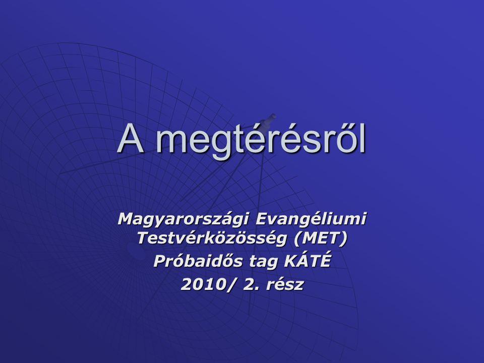A megtérésről Magyarországi Evangéliumi Testvérközösség (MET) Próbaidős tag KÁTÉ 2010/ 2. rész