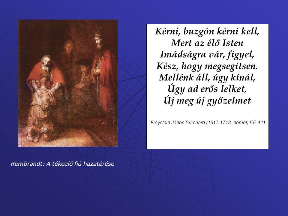 Rembrandt: A tékozló fiú hazatérése Kérni, buzgón kérni kell, Mert az élő Isten Imádságra vár, figyel, Kész, hogy megsegítsen. Mellénk áll, úgy kínál,