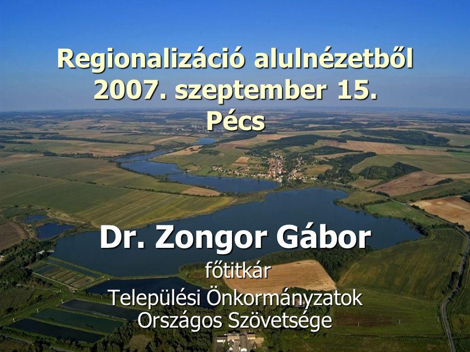 Regionalizáció alulnézetből 2007. szeptember 15. Pécs Regionalizáció alulnézetből 2007. szeptember 15. Pécs Dr. Zongor Gábor főtitkár főtitkár Települ