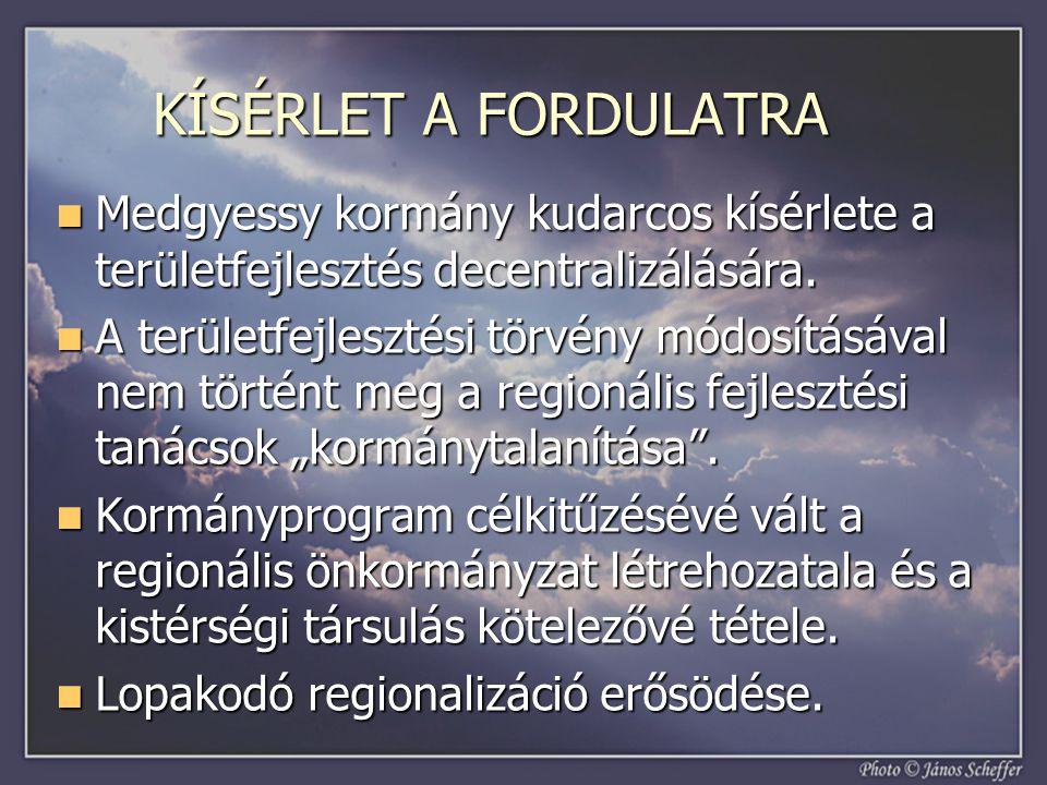 KÍSÉRLET A FORDULATRA  Medgyessy kormány kudarcos kísérlete a területfejlesztés decentralizálására.  A területfejlesztési törvény módosításával nem