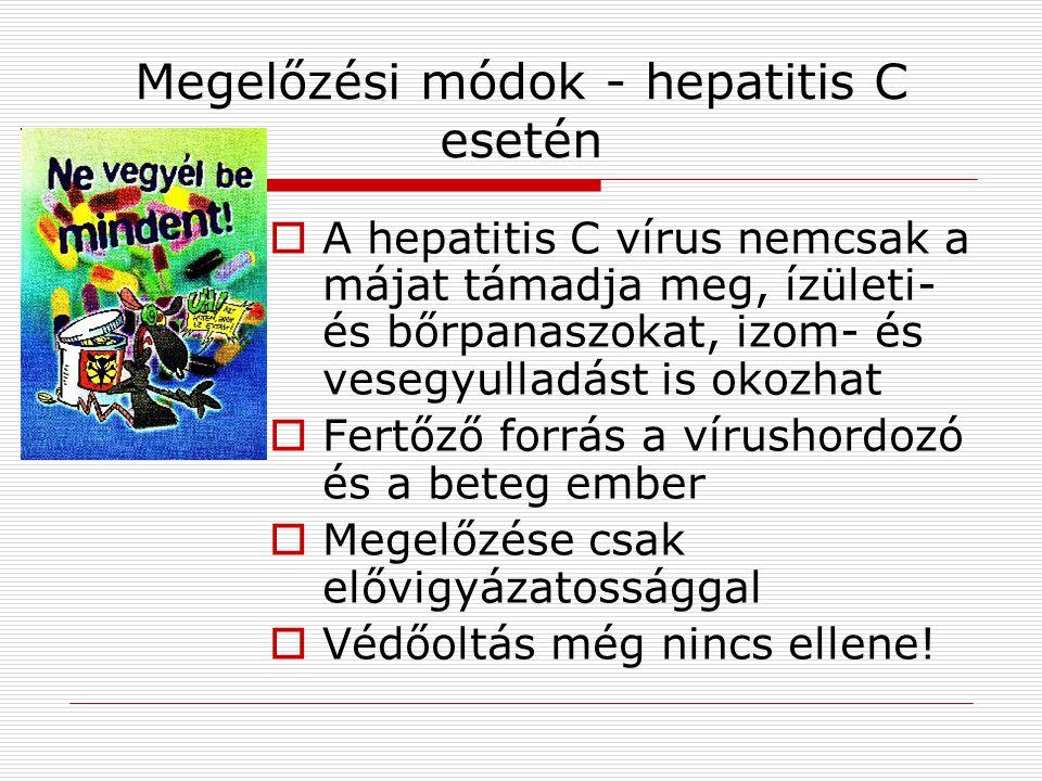Megelőzési módok - hepatitis C esetén  A hepatitis C vírus nemcsak a májat támadja meg, ízületi- és bőrpanaszokat, izom- és vesegyulladást is okozhat  Fertőző forrás a vírushordozó és a beteg ember  Megelőzése csak elővigyázatossággal  Védőoltás még nincs ellene!