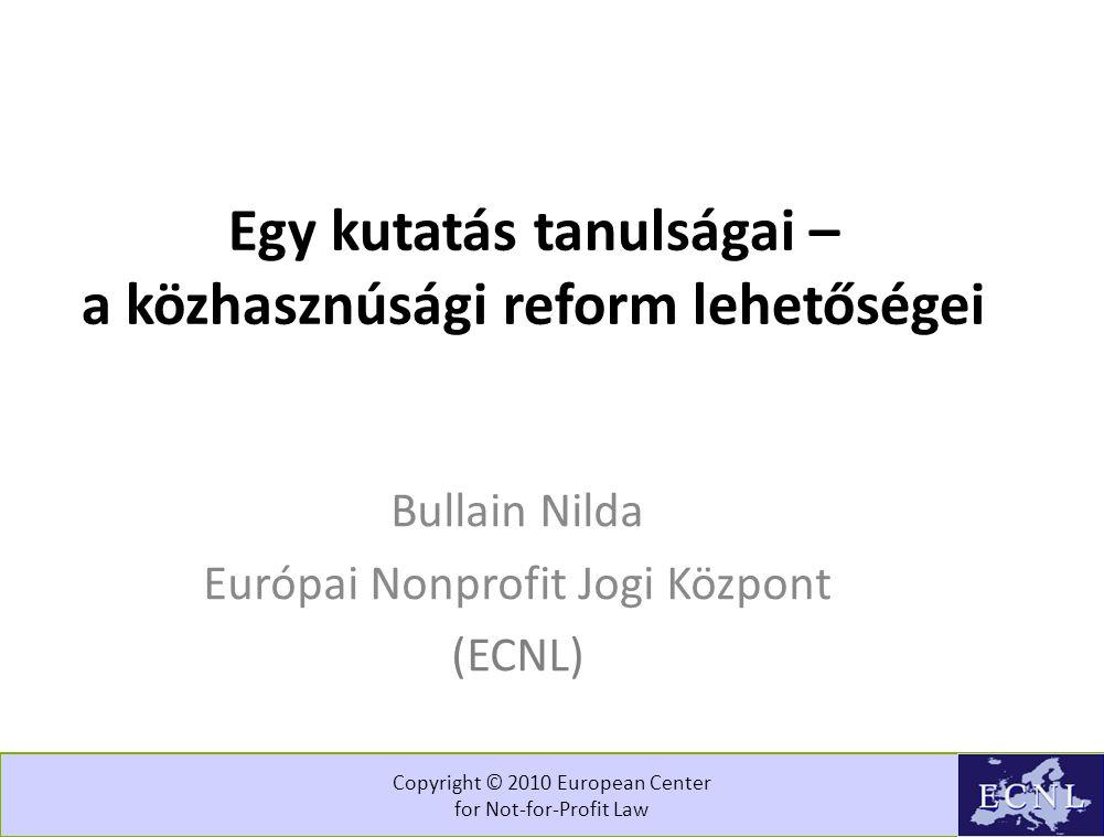 Copyright © 2010 European Center for Not-for-Profit Law Egy kutatás tanulságai – a közhasznúsági reform lehetőségei Bullain Nilda Európai Nonprofit Jogi Központ (ECNL)