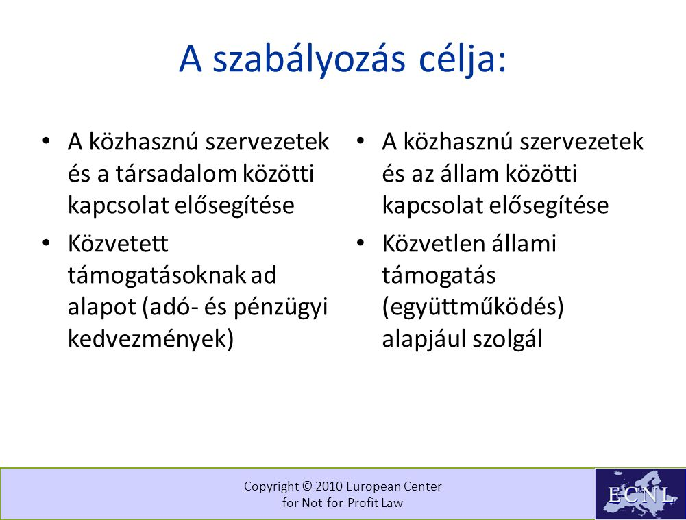 Copyright © 2010 European Center for Not-for-Profit Law A szabályozás célja: • A közhasznú szervezetek és a társadalom közötti kapcsolat elősegítése • Közvetett támogatásoknak ad alapot (adó- és pénzügyi kedvezmények) • A közhasznú szervezetek és az állam közötti kapcsolat elősegítése • Közvetlen állami támogatás (együttműködés) alapjául szolgál