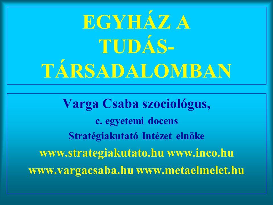 Varga Csaba102 A tudásosztály stratégiái •belenyugvás-belemerülés az életvilágba, a fél- tudások világába (a szellemi lét elvesztése) •beágyazódás az integrált hatalmi osztályba •kívül maradás az integrált hatalmi osztályból (új kritikai értelmiségi szerep) •szakértői hatalom megszerzése a világszerkezet szintjein (regionális, nemzeti, globális síkon) •a befelé koncentráló mintaélet és a másik ember szolgálata (kimunkált tudat, spirituális élet) •tudás és társadalmi innováció az információs korban