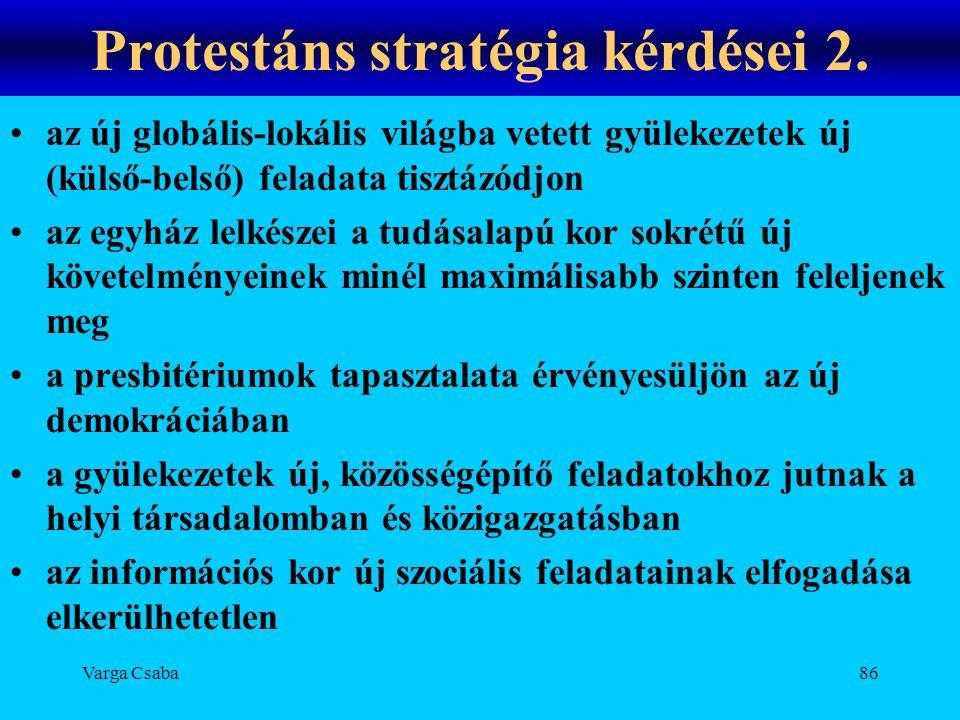 Varga Csaba86 Protestáns stratégia kérdései 2. •az új globális-lokális világba vetett gyülekezetek új (külső-belső) feladata tisztázódjon •az egyház l