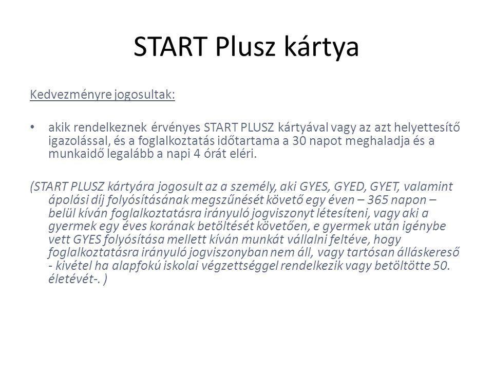 START Plusz kártya Kedvezményre jogosultak: • akik rendelkeznek érvényes START PLUSZ kártyával vagy az azt helyettesítő igazolással, és a foglalkoztatás időtartama a 30 napot meghaladja és a munkaidő legalább a napi 4 órát eléri.