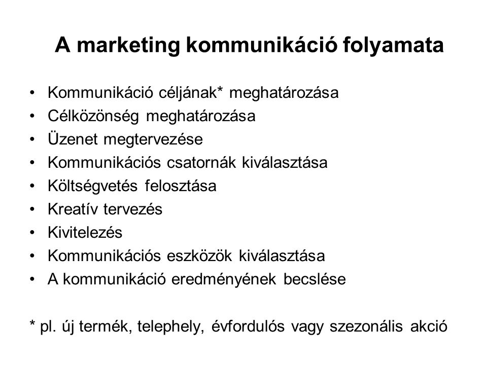 A marketing kommunikáció folyamata •Kommunikáció céljának* meghatározása •Célközönség meghatározása •Üzenet megtervezése •Kommunikációs csatornák kiválasztása •Költségvetés felosztása •Kreatív tervezés •Kivitelezés •Kommunikációs eszközök kiválasztása •A kommunikáció eredményének becslése * pl.