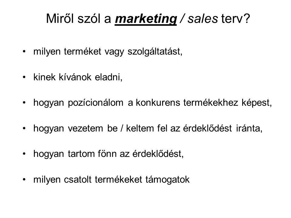 Miről szól a marketing / sales terv? •milyen terméket vagy szolgáltatást, •kinek kívánok eladni, •hogyan pozícionálom a konkurens termékekhez képest,