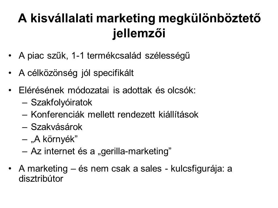 """A kisvállalati marketing megkülönböztető jellemzői •A piac szűk, 1-1 termékcsalád szélességű •A célközönség jól specifikált •Elérésének módozatai is adottak és olcsók: –Szakfolyóiratok –Konferenciák mellett rendezett kiállítások –Szakvásárok –""""A környék –Az internet és a """"gerilla-marketing •A marketing – és nem csak a sales - kulcsfigurája: a disztribútor"""