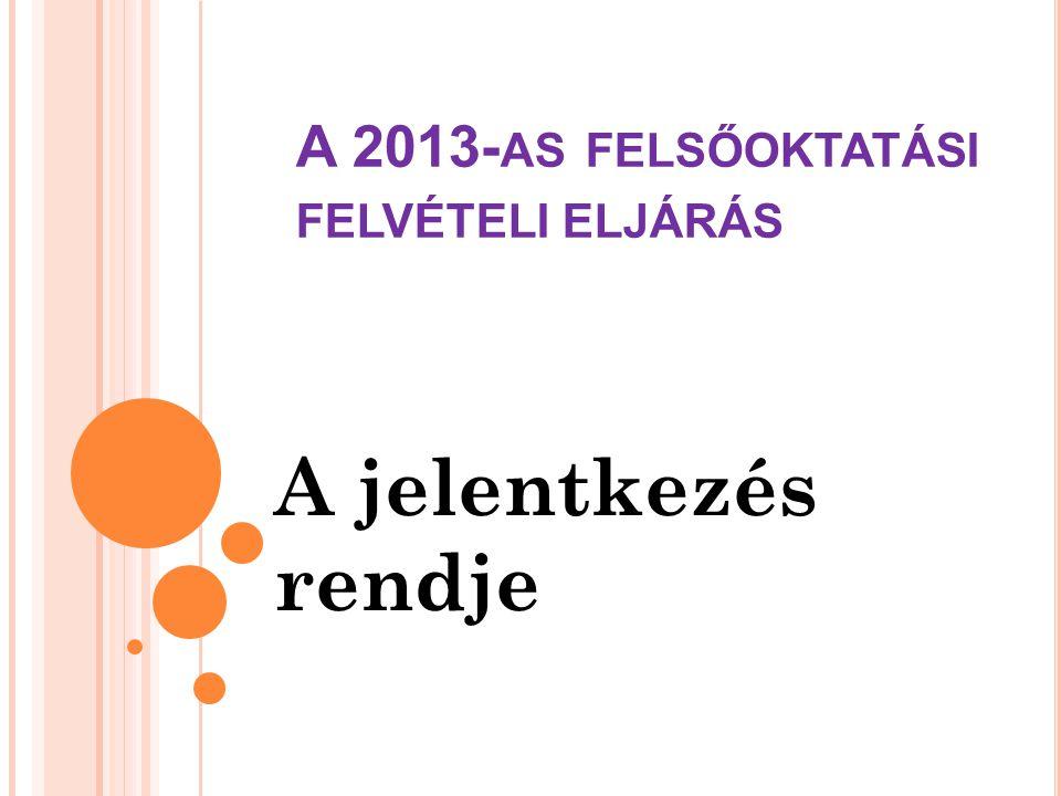 A 2013- AS FELSŐOKTATÁSI FELVÉTELI ELJÁRÁS A jelentkezés rendje
