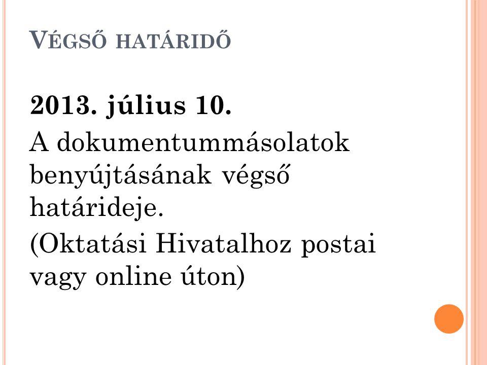 V ÉGSŐ HATÁRIDŐ 2013. július 10. A dokumentummásolatok benyújtásának végső határideje. (Oktatási Hivatalhoz postai vagy online úton)